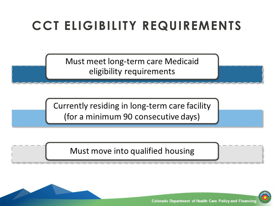 Colorado Department of Health Care Policy and FinancingColorado Department of Health Care Policy and Financing CCT ELIGIBILITY REQUIREMENTS Must meet long-term care Medicaid eligibility requirements Currently residing in long-term care facility (for a minimum 90 consecutive days) Must move into qualified housing