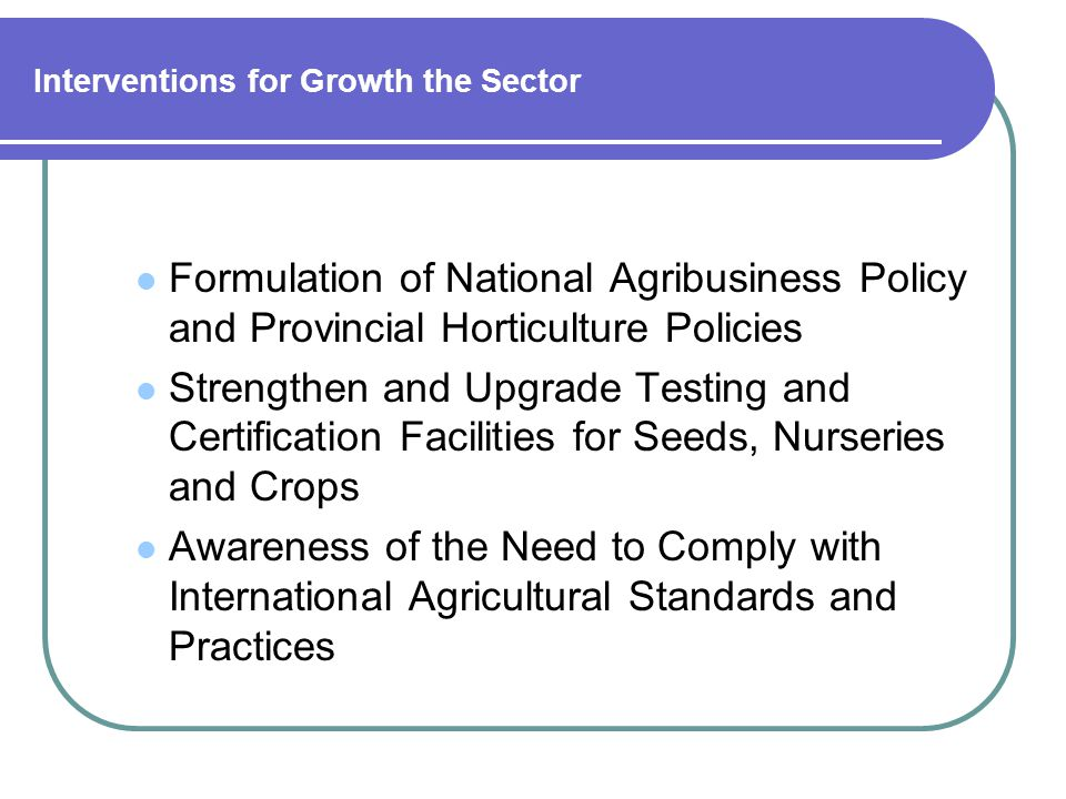 Interventions for Growth the Sector Formulation of National Agribusiness Policy and Provincial Horticulture Policies Strengthen and Upgrade Testing and Certification Facilities for Seeds, Nurseries and Crops Awareness of the Need to Comply with International Agricultural Standards and Practices