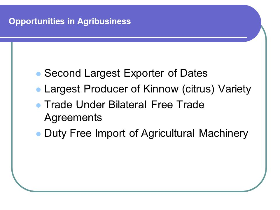 Opportunities in Agribusiness Second Largest Exporter of Dates Largest Producer of Kinnow (citrus) Variety Trade Under Bilateral Free Trade Agreements Duty Free Import of Agricultural Machinery