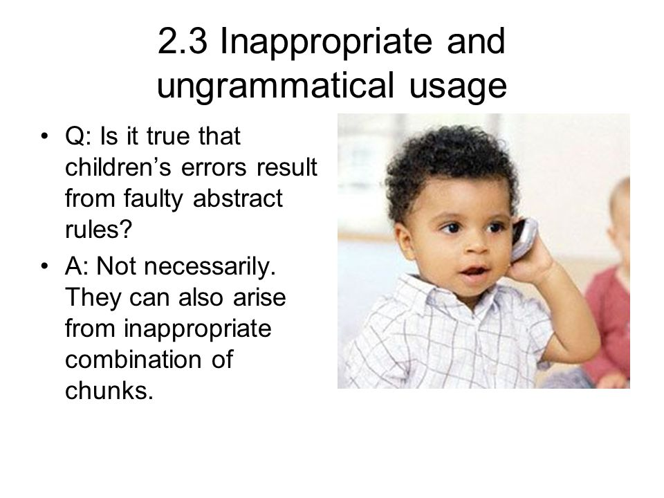 2.3 Inappropriate and ungrammatical usage Q: Is it true that children's errors result from faulty abstract rules.