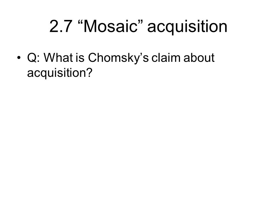 2.7 Mosaic acquisition Q: What is Chomsky's claim about acquisition
