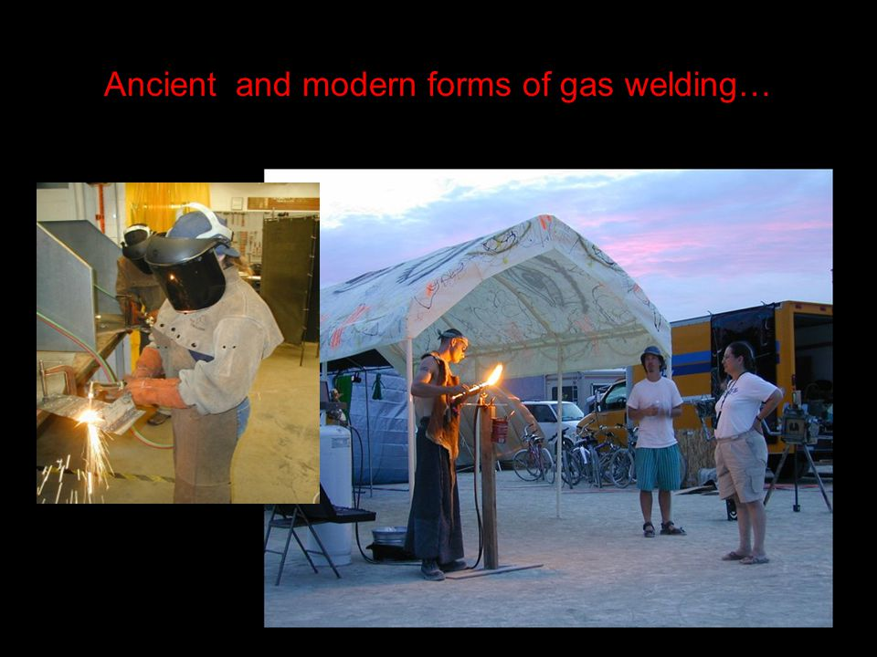 Ancientand modern forms of gas welding…