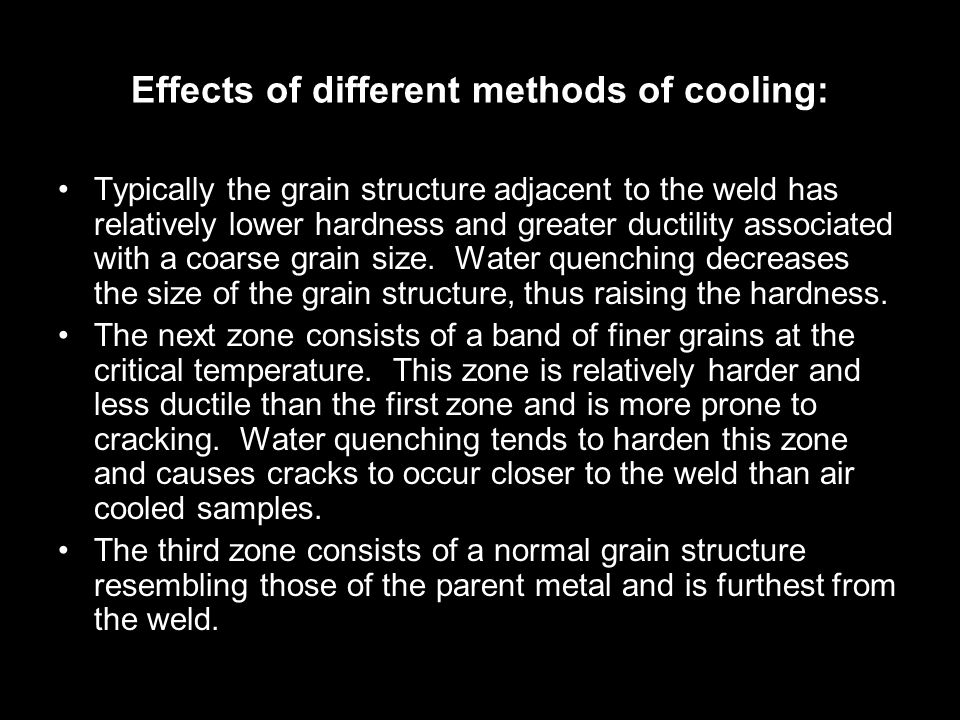 Effects of different methods of cooling: Typically the grain structure adjacent to the weld has relatively lower hardness and greater ductility associated with a coarse grain size.