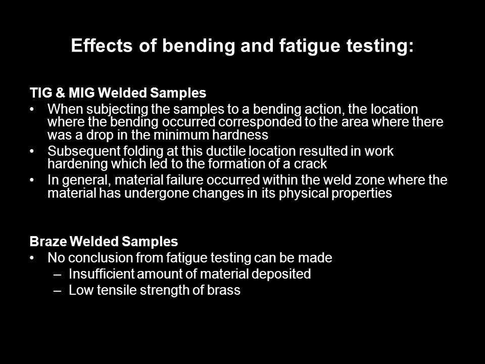 Effects of bending and fatigue testing: TIG & MIG Welded Samples When subjecting the samples to a bending action, the location where the bending occurred corresponded to the area where there was a drop in the minimum hardness Subsequent folding at this ductile location resulted in work hardening which led to the formation of a crack In general, material failure occurred within the weld zone where the material has undergone changes in its physical properties Braze Welded Samples No conclusion from fatigue testing can be made –Insufficient amount of material deposited –Low tensile strength of brass