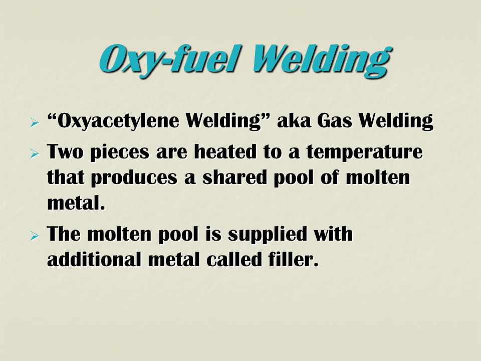 Oxy-fuel Welding  Oxyacetylene Welding aka Gas Welding  Two pieces are heated to a temperature that produces a shared pool of molten metal.