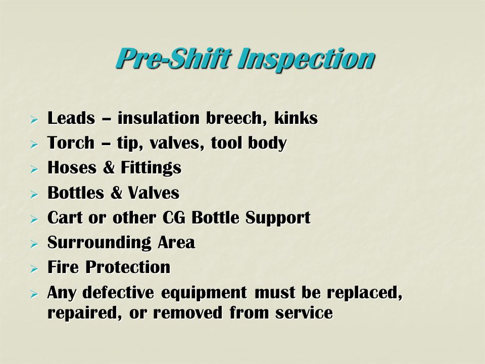 Pre-Shift Inspection  Leads – insulation breech, kinks  Torch – tip, valves, tool body  Hoses & Fittings  Bottles & Valves  Cart or other CG Bottle Support  Surrounding Area  Fire Protection  Any defective equipment must be replaced, repaired, or removed from service