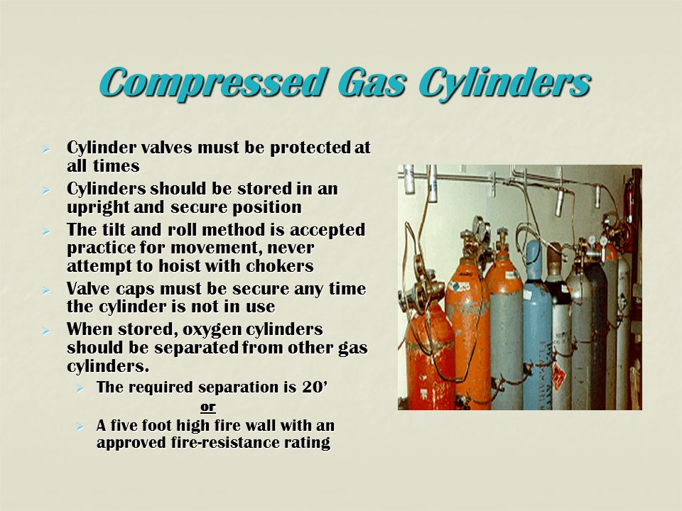 Compressed Gas Cylinders  Cylinder valves must be protected at all times  Cylinders should be stored in an upright and secure position  The tilt and roll method is accepted practice for movement, never attempt to hoist with chokers  Valve caps must be secure any time the cylinder is not in use  When stored, oxygen cylinders should be separated from other gas cylinders.