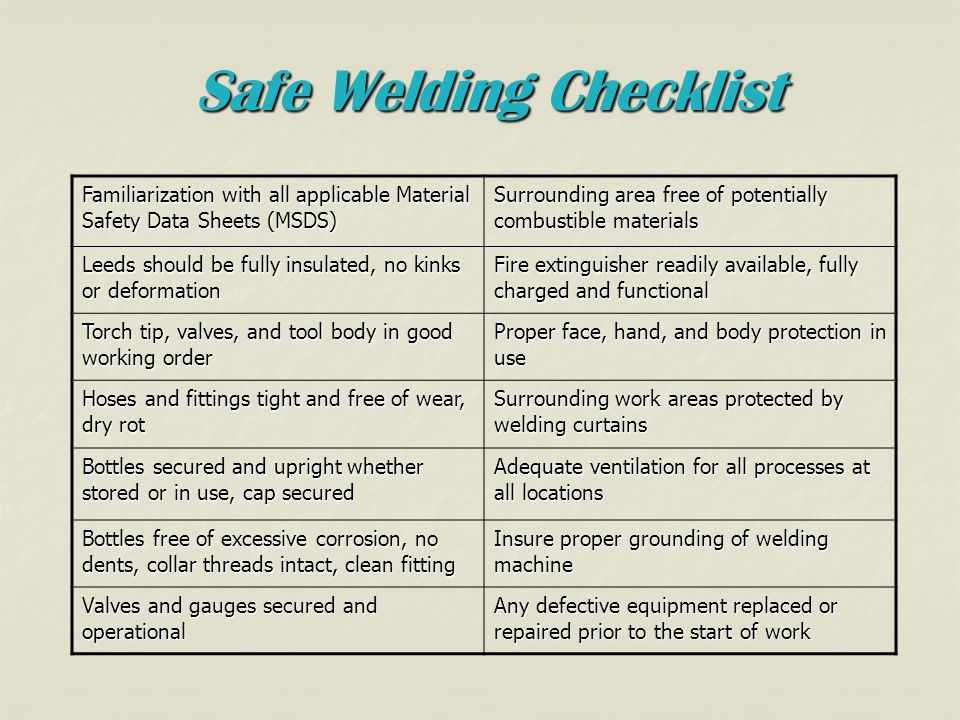 Safe Welding Checklist Familiarization with all applicable Material Safety Data Sheets (MSDS) Surrounding area free of potentially combustible materials Leeds should be fully insulated, no kinks or deformation Fire extinguisher readily available, fully charged and functional Torch tip, valves, and tool body in good working order Proper face, hand, and body protection in use Hoses and fittings tight and free of wear, dry rot Surrounding work areas protected by welding curtains Bottles secured and upright whether stored or in use, cap secured Adequate ventilation for all processes at all locations Bottles free of excessive corrosion, no dents, collar threads intact, clean fitting Insure proper grounding of welding machine Valves and gauges secured and operational Any defective equipment replaced or repaired prior to the start of work