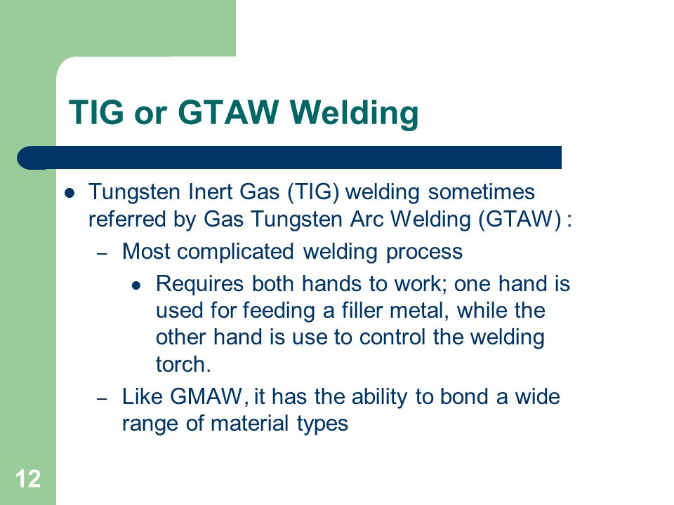 TIG or GTAW Welding Tungsten Inert Gas (TIG) welding sometimes referred by Gas Tungsten Arc Welding (GTAW) : – Most complicated welding process Requires both hands to work; one hand is used for feeding a filler metal, while the other hand is use to control the welding torch.