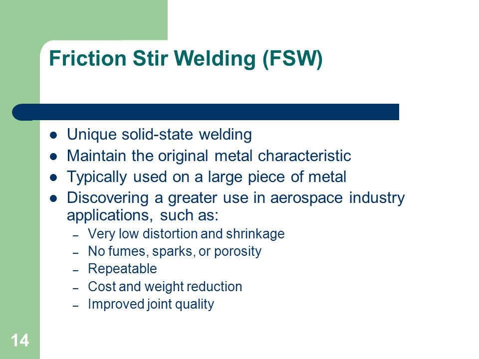 Friction Stir Welding (FSW) Unique solid-state welding Maintain the original metal characteristic Typically used on a large piece of metal Discovering a greater use in aerospace industry applications, such as: – Very low distortion and shrinkage – No fumes, sparks, or porosity – Repeatable – Cost and weight reduction – Improved joint quality 14