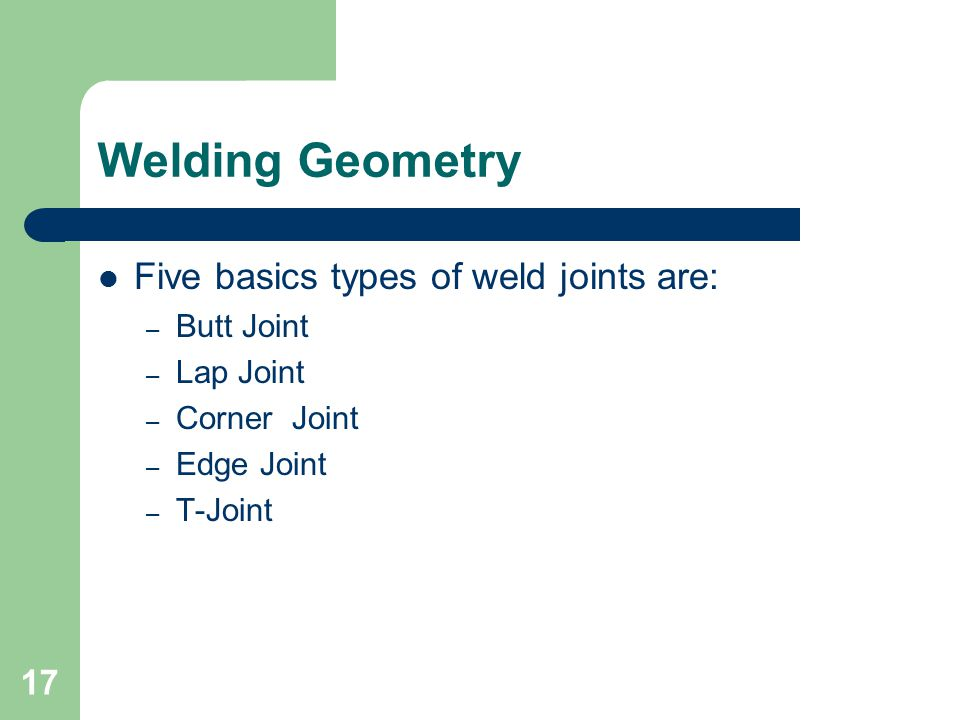 Welding Geometry Five basics types of weld joints are: – Butt Joint – Lap Joint – Corner Joint – Edge Joint – T-Joint 17