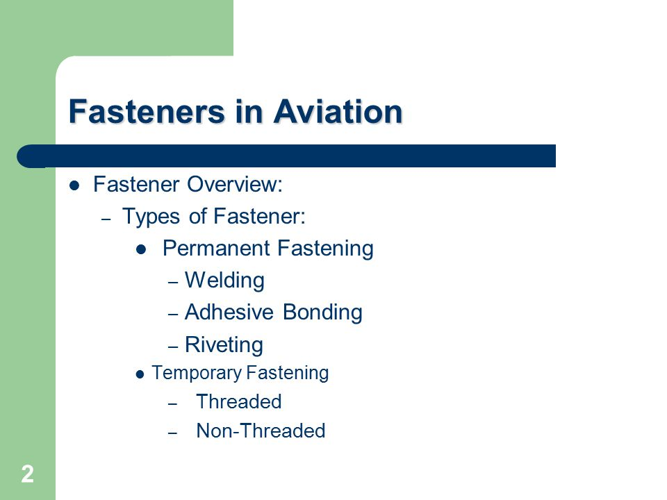Fasteners in Aviation Fastener Overview: – Types of Fastener: Permanent Fastening – Welding – Adhesive Bonding – Riveting Temporary Fastening – Threaded – Non-Threaded 2