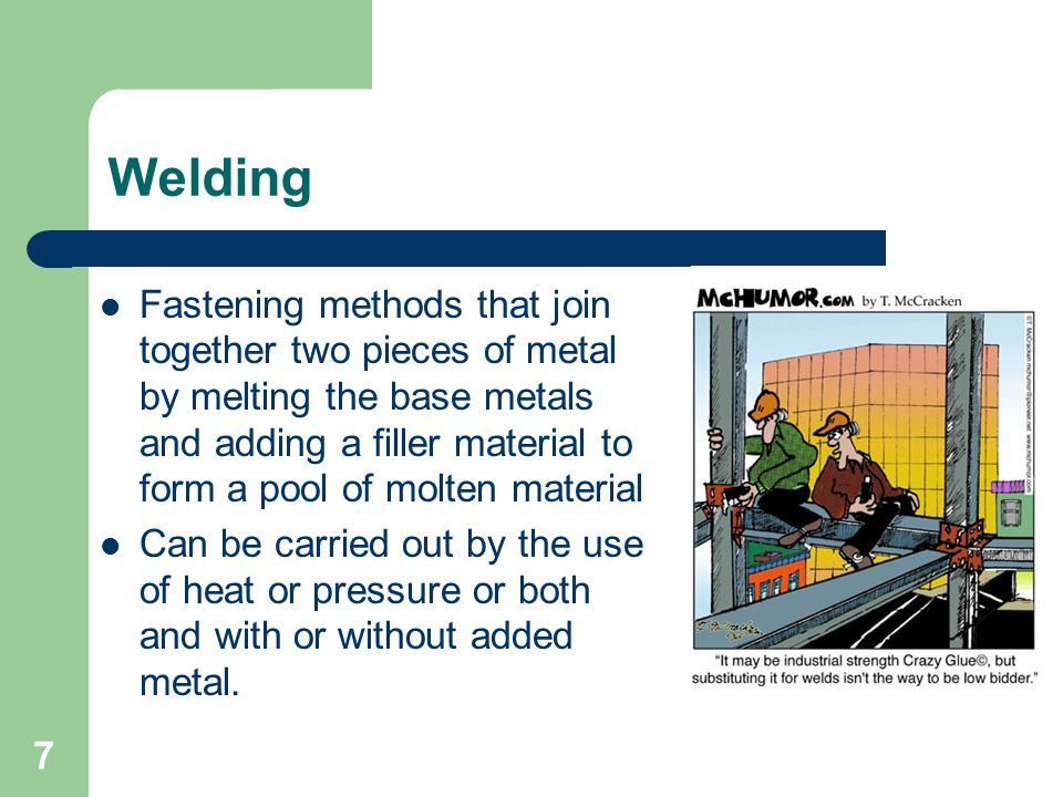 Welding Fastening methods that join together two pieces of metal by melting the base metals and adding a filler material to form a pool of molten material Can be carried out by the use of heat or pressure or both and with or without added metal.
