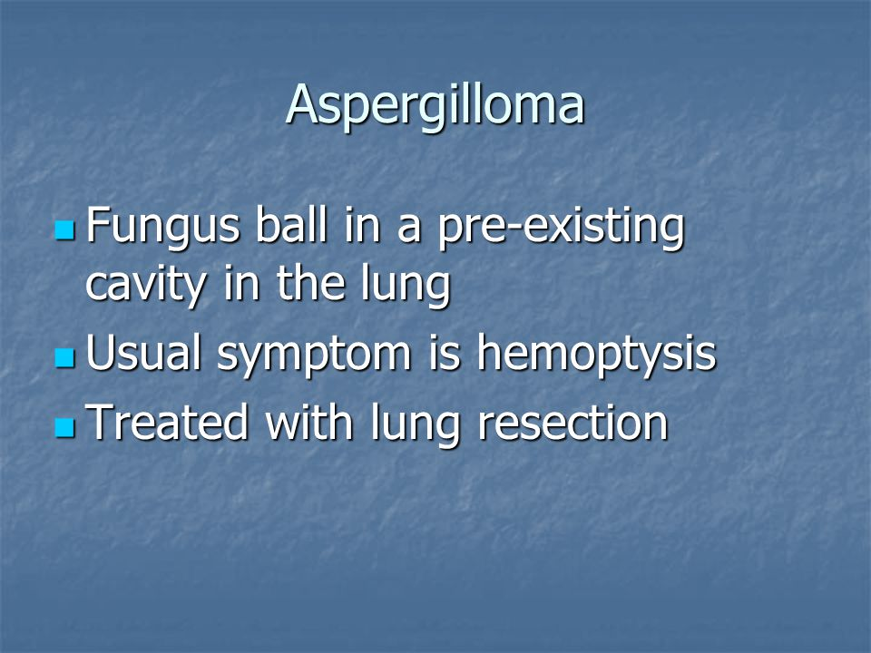 Aspergilloma Fungus ball in a pre-existing cavity in the lung Fungus ball in a pre-existing cavity in the lung Usual symptom is hemoptysis Usual symptom is hemoptysis Treated with lung resection Treated with lung resection