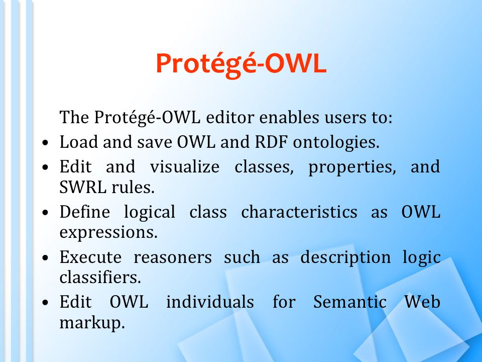 Protégé-OWL The Protégé-OWL editor enables users to: Load and save OWL and RDF ontologies.