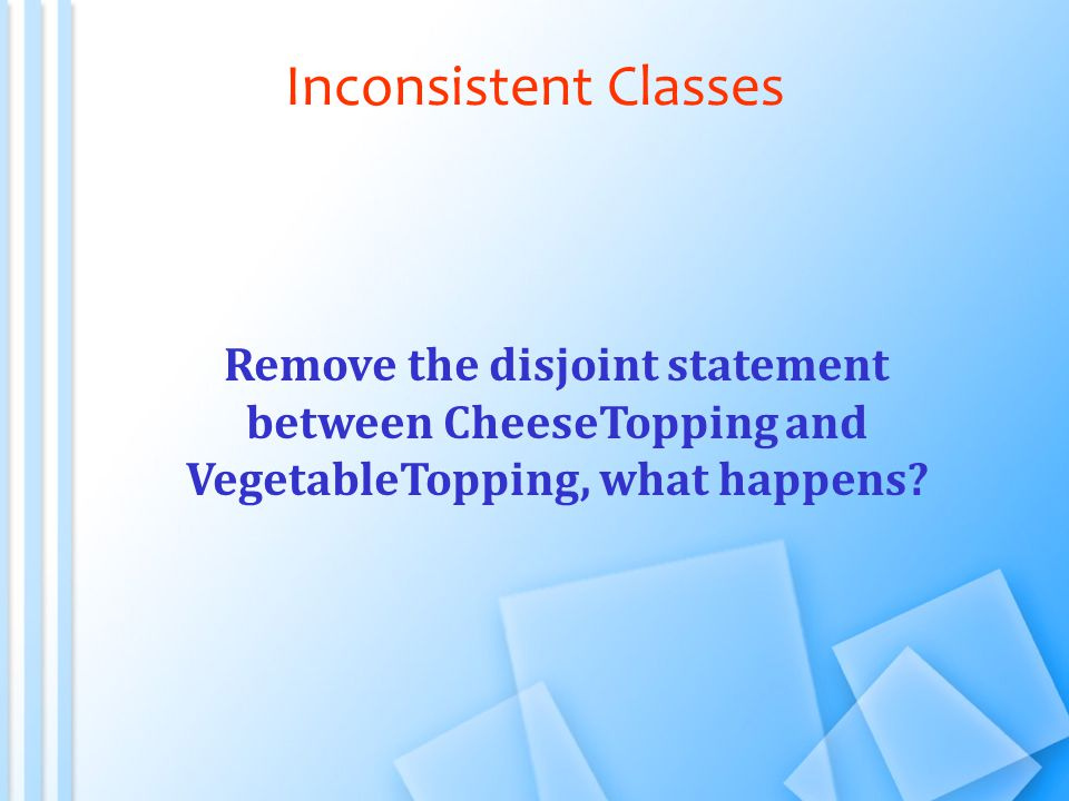 Inconsistent Classes Remove the disjoint statement between CheeseTopping and VegetableTopping, what happens