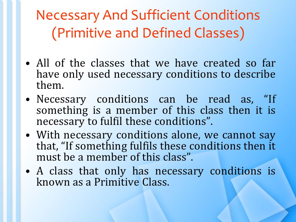 Necessary And Sufficient Conditions (Primitive and Defined Classes) All of the classes that we have created so far have only used necessary conditions to describe them.