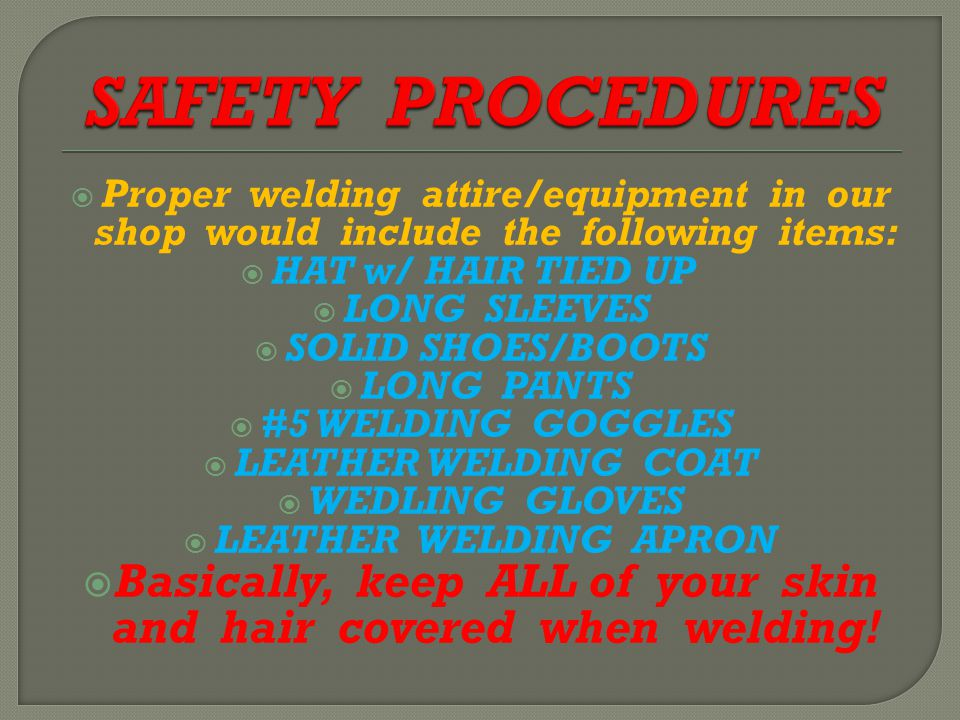  Proper welding attire/equipment in our shop would include the following items:  HAT w/ HAIR TIED UP  LONG SLEEVES  SOLID SHOES/BOOTS  LONG PANTS  #5 WELDING GOGGLES  LEATHER WELDING COAT  WEDLING GLOVES  LEATHER WELDING APRON  Basically, keep ALL of your skin and hair covered when welding!
