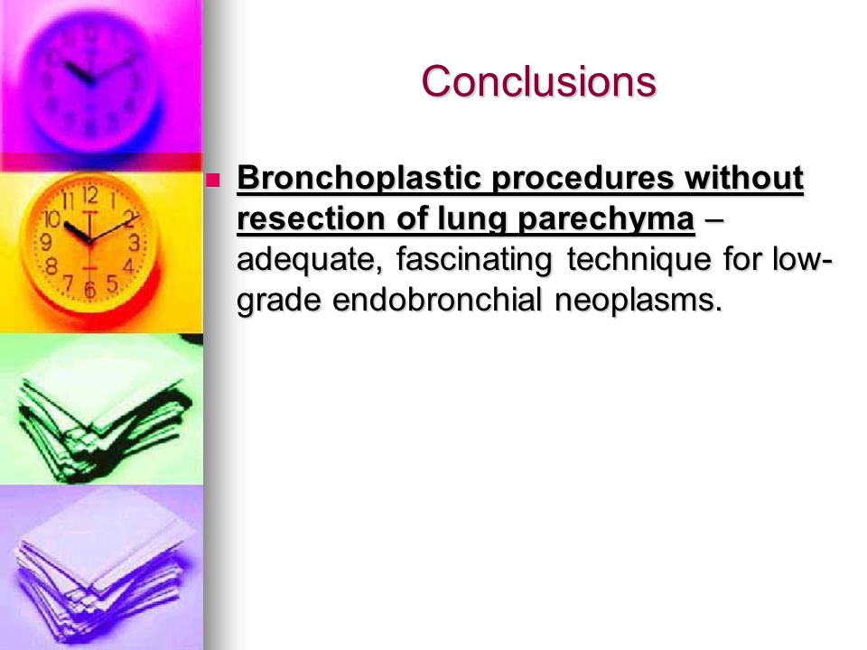 Conclusions Conclusions Bronchoplastic procedures without resection of lung parechyma – adequate, fascinating technique for low- grade endobronchial neoplasms.