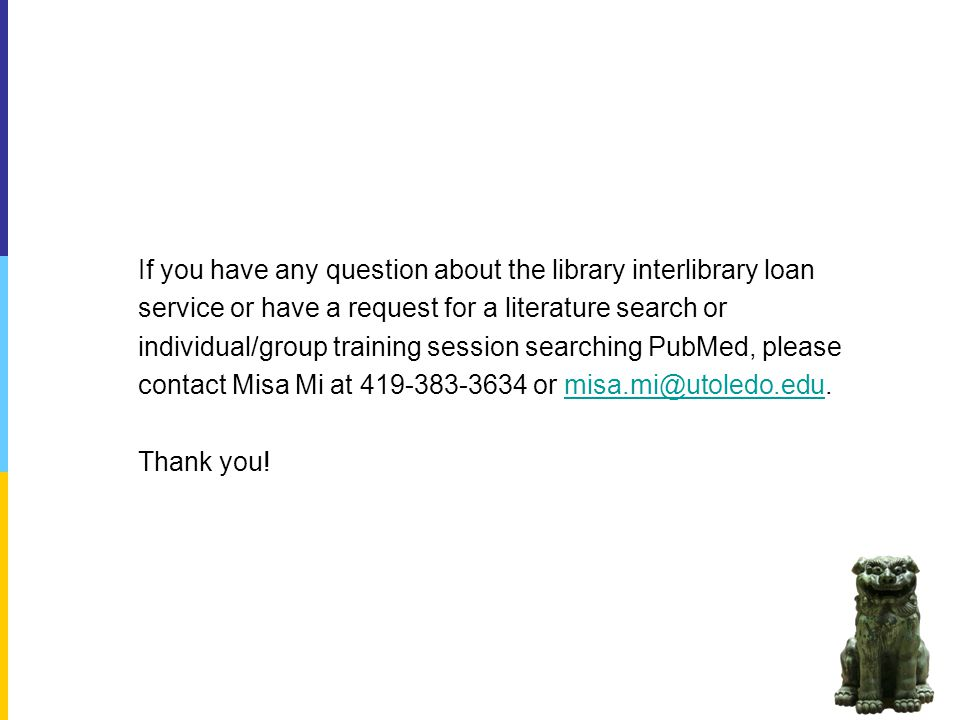 If you have any question about the library interlibrary loan service or have a request for a literature search or individual/group training session searching PubMed, please contact Misa Mi at or Thank you!