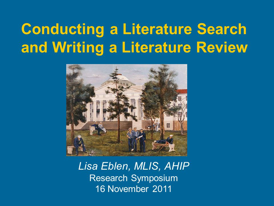 Conducting a Literature Search and Writing a Literature Review Lisa Eblen, MLIS, AHIP Research Symposium 16 November 2011