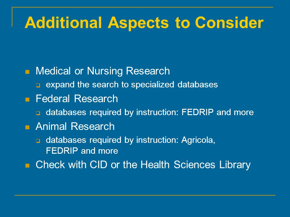 Additional Aspects to Consider Medical or Nursing Research  expand the search to specialized databases Federal Research  databases required by instruction: FEDRIP and more Animal Research  databases required by instruction: Agricola, FEDRIP and more Check with CID or the Health Sciences Library