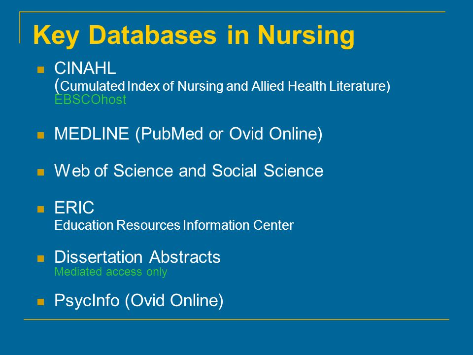 Key Databases in Nursing CINAHL ( Cumulated Index of Nursing and Allied Health Literature) EBSCOhost MEDLINE (PubMed or Ovid Online) Web of Science and Social Science ERIC Education Resources Information Center Dissertation Abstracts Mediated access only PsycInfo (Ovid Online)