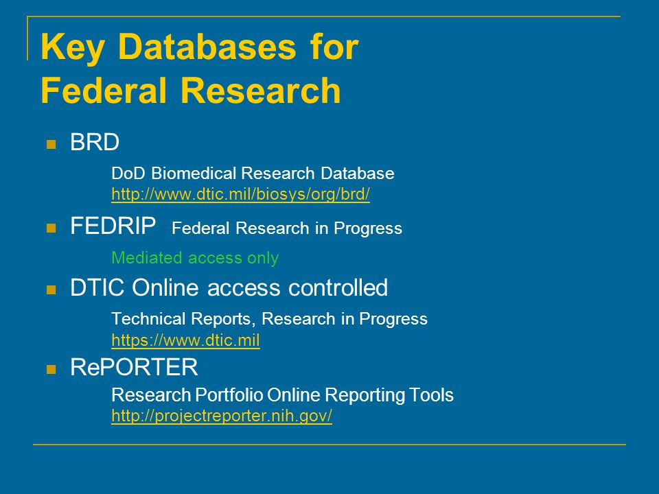 Key Databases for Federal Research BRD DoD Biomedical Research Database     FEDRIP Federal Research in Progress Mediated access only DTIC Online access controlled Technical Reports, Research in Progress     RePORTER Research Portfolio Online Reporting Tools