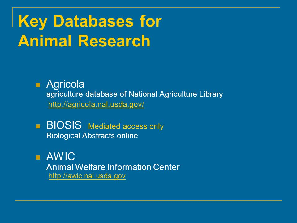 Key Databases for Animal Research Agricola agriculture database of National Agriculture Library   BIOSIS Mediated access only Biological Abstracts online AWIC Animal Welfare Information Center