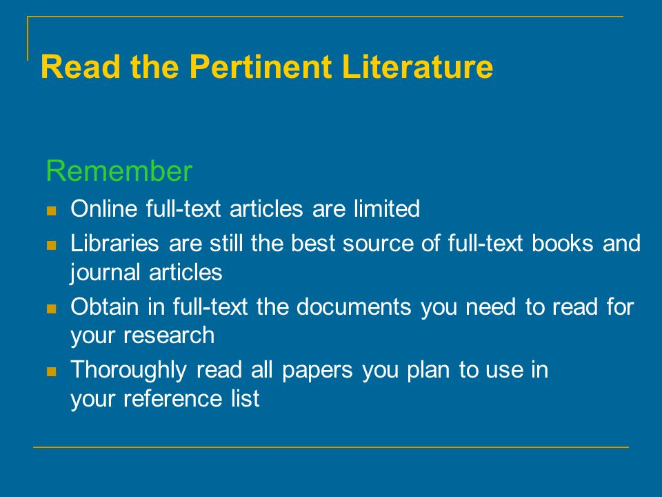 Remember Online full-text articles are limited Libraries are still the best source of full-text books and journal articles Obtain in full-text the documents you need to read for your research Thoroughly read all papers you plan to use in your reference list Read the Pertinent Literature