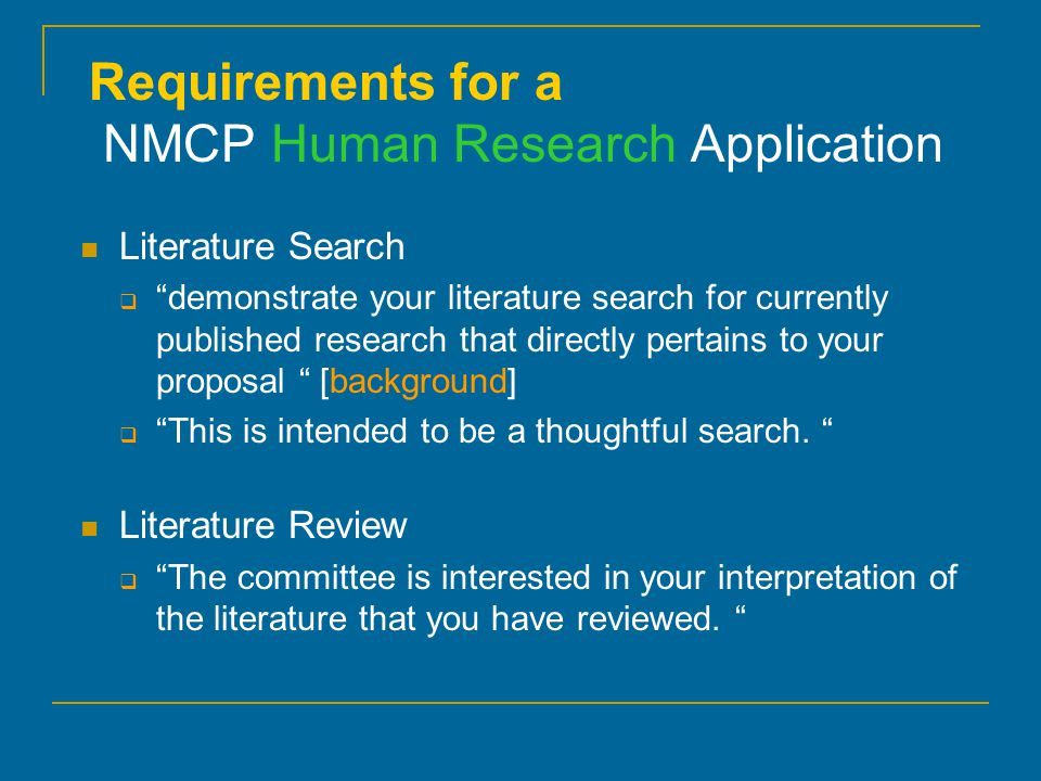 Requirements for a NMCP Human Research Application Literature Search  demonstrate your literature search for currently published research that directly pertains to your proposal [background]  This is intended to be a thoughtful search.