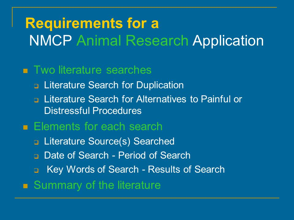 Requirements for a NMCP Animal Research Application Two literature searches  Literature Search for Duplication  Literature Search for Alternatives to Painful or Distressful Procedures Elements for each search  Literature Source(s) Searched  Date of Search - Period of Search  Key Words of Search - Results of Search Summary of the literature