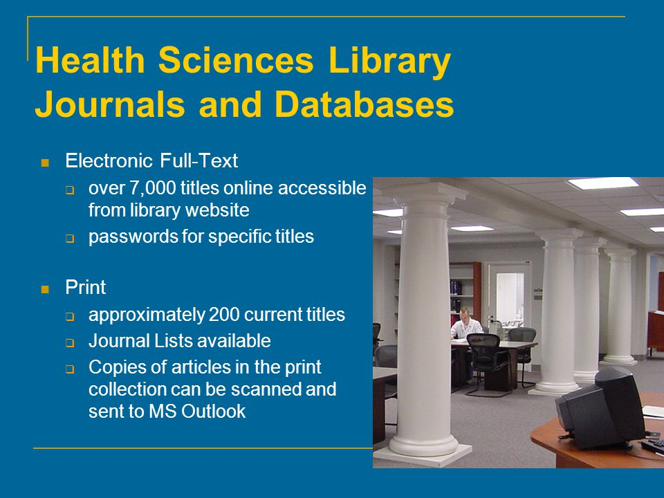 Health Sciences Library Journals and Databases Electronic Full-Text  over 7,000 titles online accessible from library website  passwords for specific titles Print  approximately 200 current titles  Journal Lists available  Copies of articles in the print collection can be scanned and sent to MS Outlook