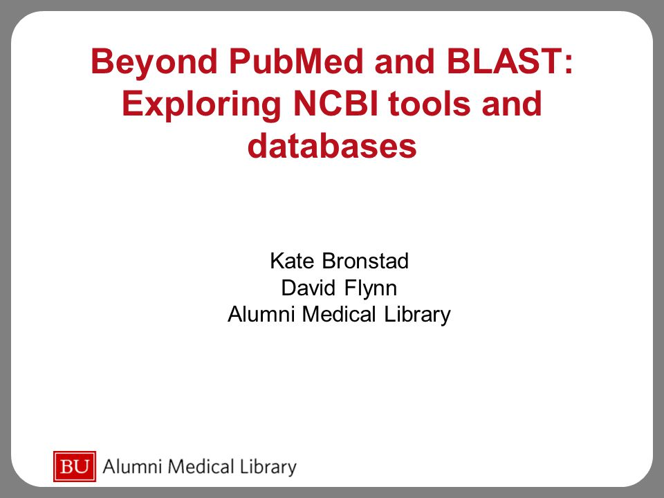 Beyond PubMed and BLAST: Exploring NCBI tools and databases Kate Bronstad David Flynn Alumni Medical Library