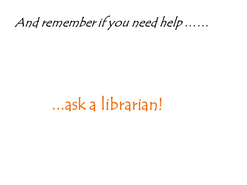 And remember if you need help ……...ask a librarian!