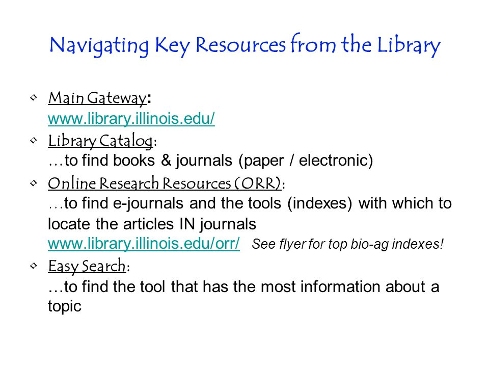 Navigating Key Resources from the Library Main Gateway :     Library Catalog: … to find books & journals (paper / electronic) Online Research Resources (ORR): … to find e-journals and the tools (indexes) with which to locate the articles IN journals   See flyer for top bio-ag indexes.
