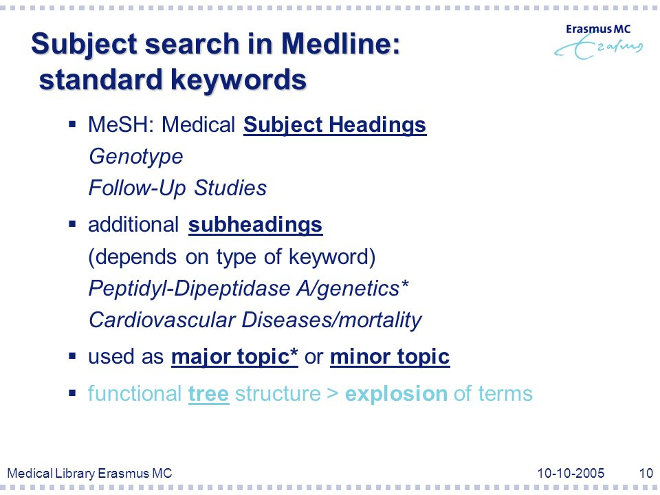 Medical Library Erasmus MC Subject search in Medline: standard keywords  MeSH: Medical Subject Headings Genotype Follow-Up Studies  additional subheadings (depends on type of keyword) Peptidyl-Dipeptidase A/genetics* Cardiovascular Diseases/mortality  used as major topic* or minor topic  functional tree structure > explosion of terms