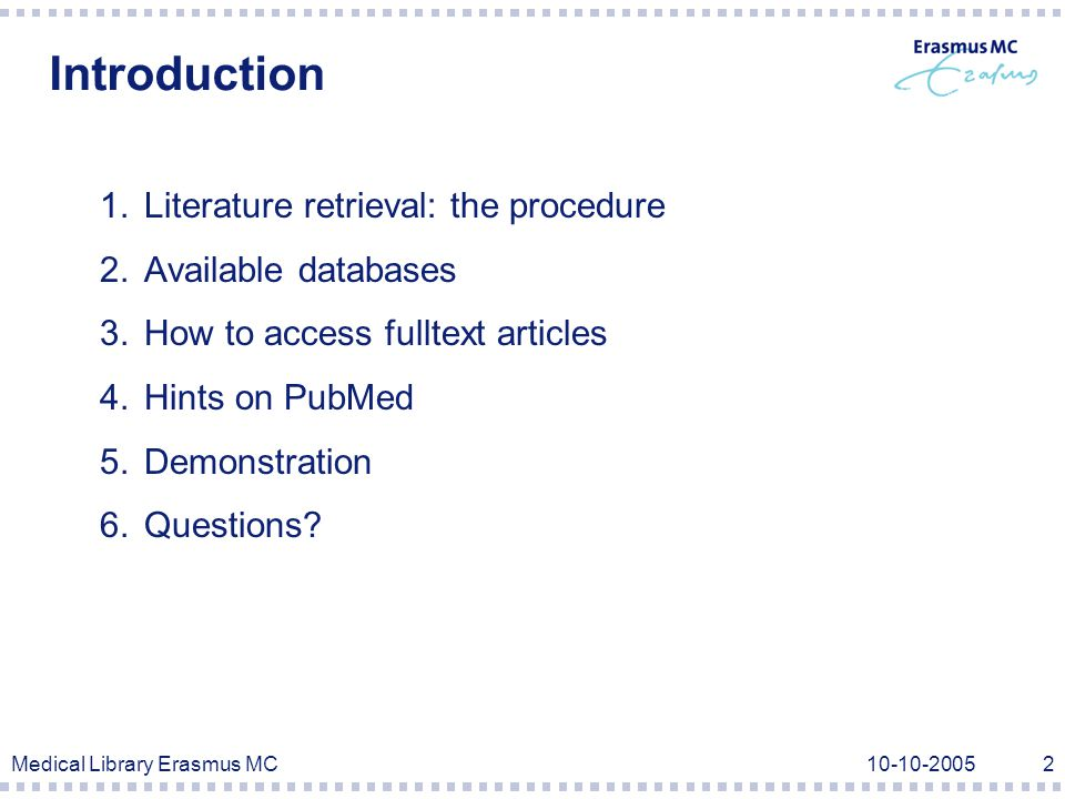 Medical Library Erasmus MC Introduction 1.Literature retrieval: the procedure 2.Available databases 3.How to access fulltext articles 4.Hints on PubMed 5.Demonstration 6.Questions