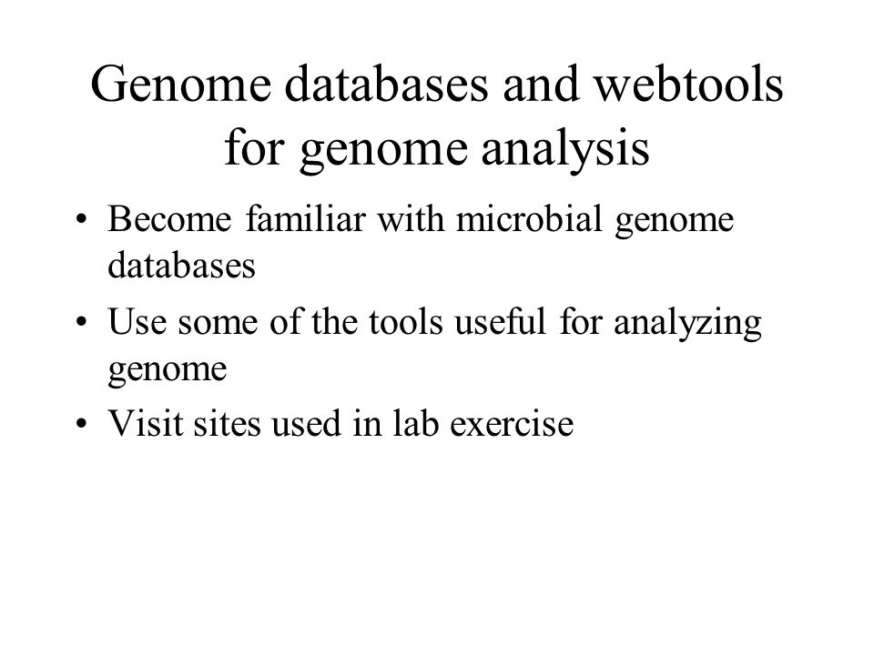 Genome databases and webtools for genome analysis Become familiar with microbial genome databases Use some of the tools useful for analyzing genome Visit sites used in lab exercise