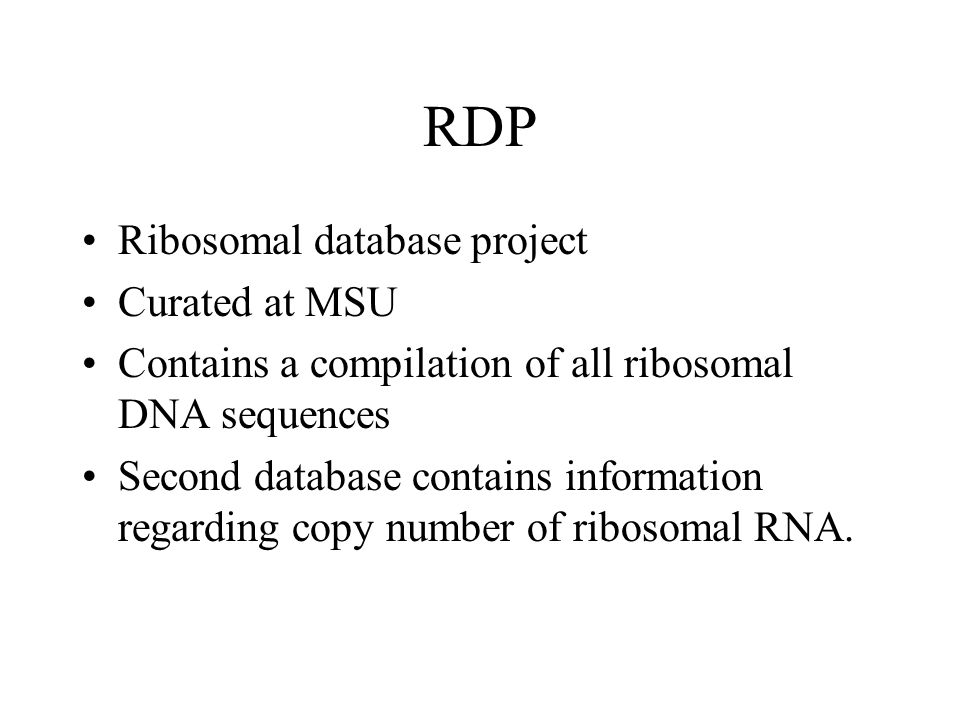 RDP Ribosomal database project Curated at MSU Contains a compilation of all ribosomal DNA sequences Second database contains information regarding copy number of ribosomal RNA.
