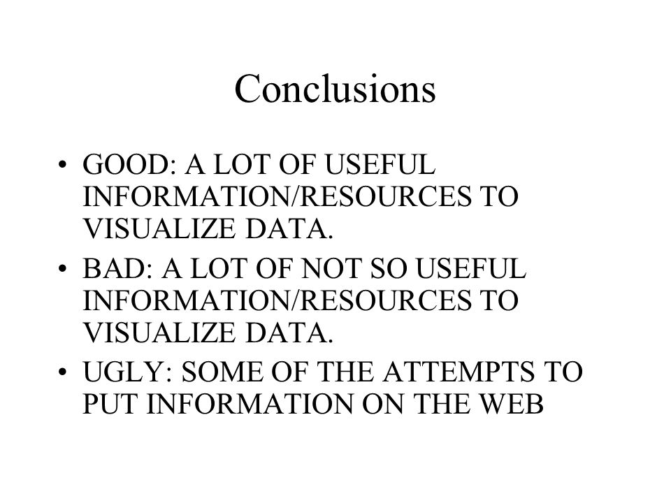 Conclusions GOOD: A LOT OF USEFUL INFORMATION/RESOURCES TO VISUALIZE DATA.