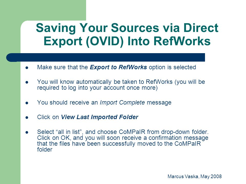 Marcus Vaska, May 2008 Saving Your Sources via Direct Export (OVID) Into RefWorks Make sure that the Export to RefWorks option is selected You will know automatically be taken to RefWorks (you will be required to log into your account once more) You should receive an Import Complete message Click on View Last Imported Folder Select all in list , and choose CoMPaIR from drop-down folder.