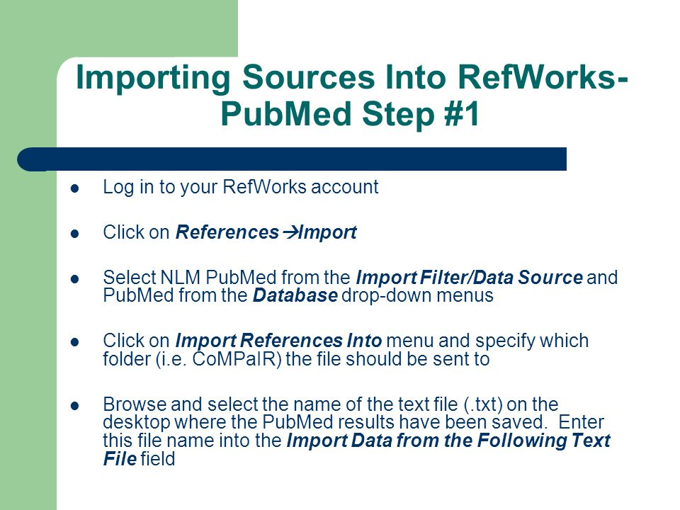 Importing Sources Into RefWorks- PubMed Step #1 Log in to your RefWorks account Click on References  Import Select NLM PubMed from the Import Filter/Data Source and PubMed from the Database drop-down menus Click on Import References Into menu and specify which folder (i.e.