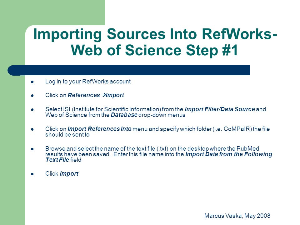 Marcus Vaska, May 2008 Importing Sources Into RefWorks- Web of Science Step #1 Log in to your RefWorks account Click on References  Import Select ISI (Institute for Scientific Information) from the Import Filter/Data Source and Web of Science from the Database drop-down menus Click on Import References Into menu and specify which folder (i.e.