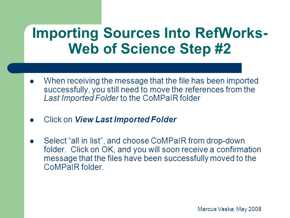 Marcus Vaska, May 2008 Importing Sources Into RefWorks- Web of Science Step #2 When receiving the message that the file has been imported successfully, you still need to move the references from the Last Imported Folder to the CoMPaIR folder Click on View Last Imported Folder Select all in list , and choose CoMPaIR from drop-down folder.