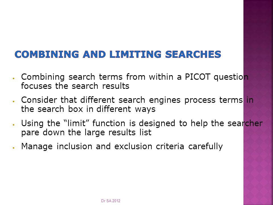  Combining search terms from within a PICOT question focuses the search results  Consider that different search engines process terms in the search box in different ways  Using the limit function is designed to help the searcher pare down the large results list  Manage inclusion and exclusion criteria carefully Dr SA 2012
