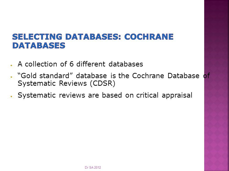  A collection of 6 different databases  Gold standard database is the Cochrane Database of Systematic Reviews (CDSR)  Systematic reviews are based on critical appraisal Dr SA 2012