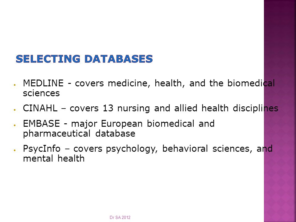  MEDLINE - covers medicine, health, and the biomedical sciences  CINAHL – covers 13 nursing and allied health disciplines  EMBASE - major European biomedical and pharmaceutical database  PsycInfo – covers psychology, behavioral sciences, and mental health Dr SA 2012