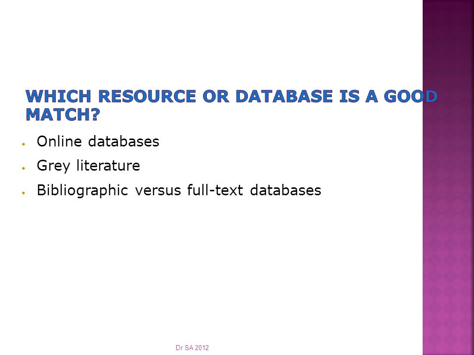  Online databases  Grey literature  Bibliographic versus full-text databases Dr SA 2012