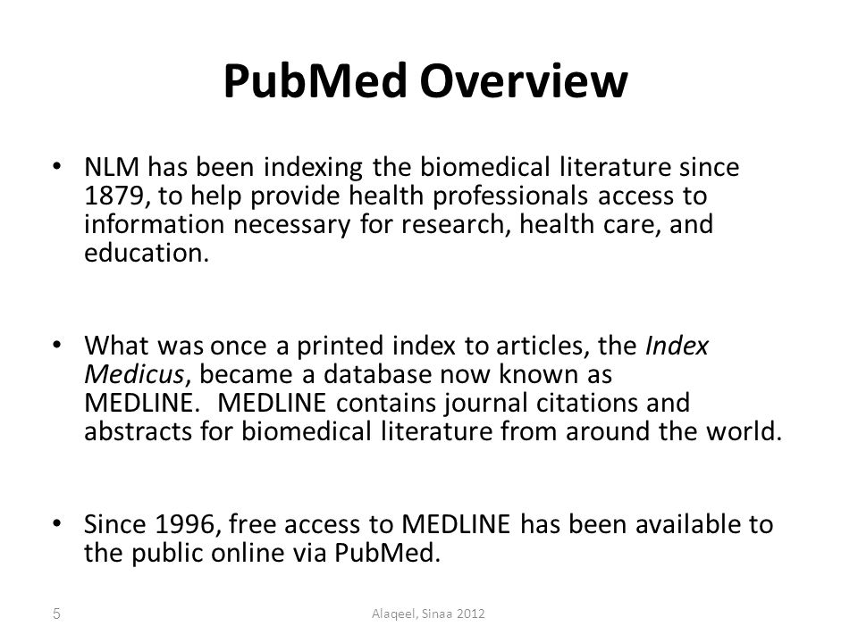 PubMed Overview NLM has been indexing the biomedical literature since 1879, to help provide health professionals access to information necessary for research, health care, and education.